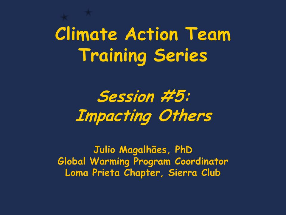 Climate Action Team Training Series Session #5: Impacting Others Julio Magalhães, PhD Global Warming Program Coordinator Loma Prieta Chapter, Sierra Club