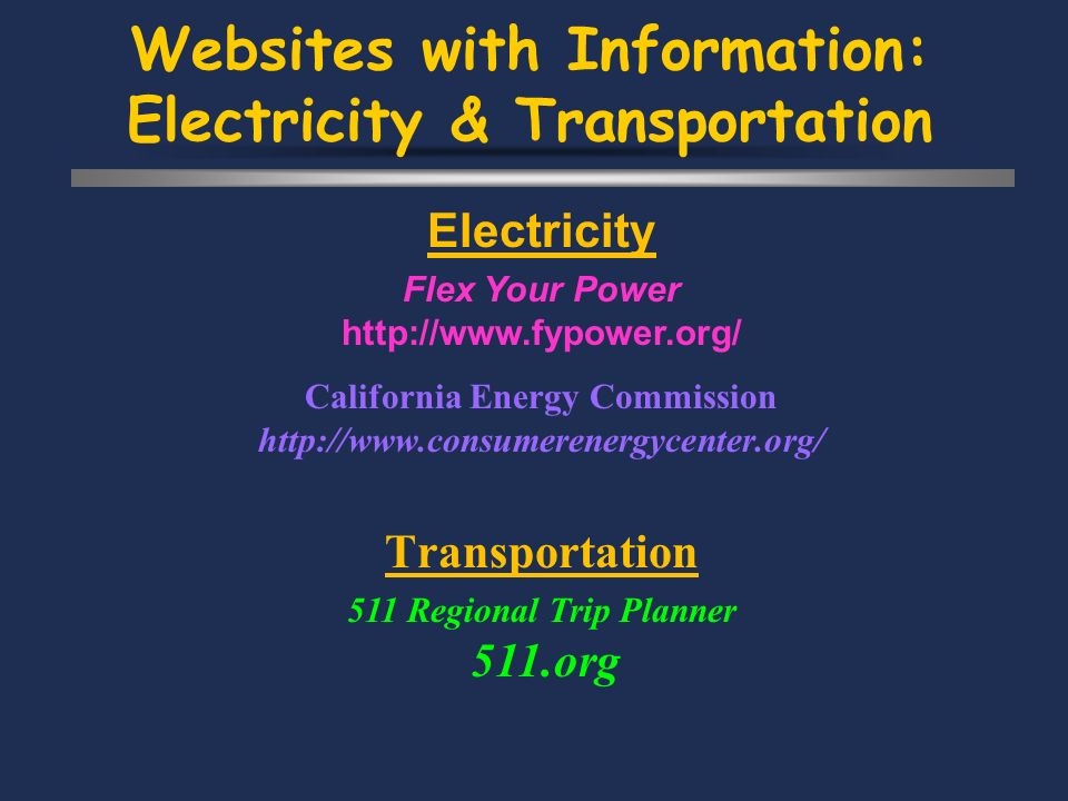 Websites with Information: Electricity & Transportation Electricity Flex Your Power http://www.fypower.org/ California Energy Commission http://www.consumerenergycenter.org/ Transportation 511 Regional Trip Planner 511.org