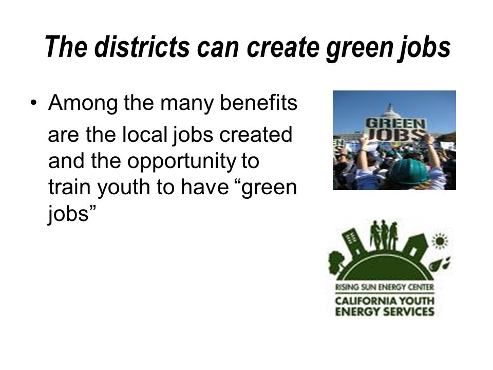 The districts can create green jobs Among the many benefits are the local jobs created and the opportunity to train youth to have green jobs