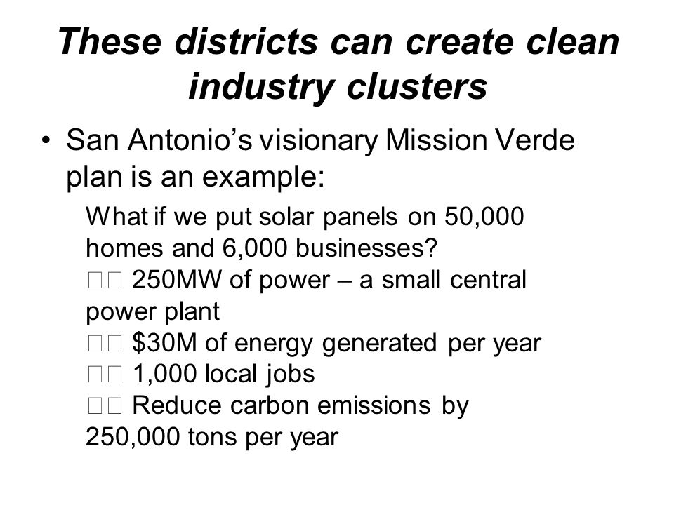These districts can create clean industry clusters San Antonios visionary Mission Verde plan is an example: What if we put solar panels on 50,000 homes and 6,000 businesses.