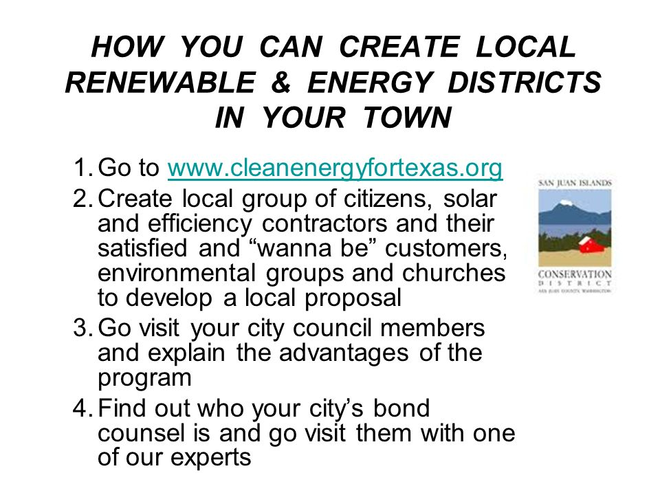 HOW YOU CAN CREATE LOCAL RENEWABLE & ENERGY DISTRICTS IN YOUR TOWN 1.Go to   2.Create local group of citizens, solar and efficiency contractors and their satisfied and wanna be customers, environmental groups and churches to develop a local proposal 3.Go visit your city council members and explain the advantages of the program 4.Find out who your citys bond counsel is and go visit them with one of our experts