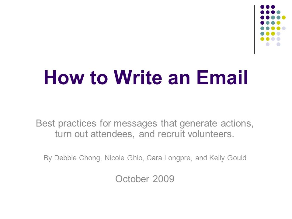 How to Write an Email Best practices for messages that generate actions, turn out attendees, and recruit volunteers.