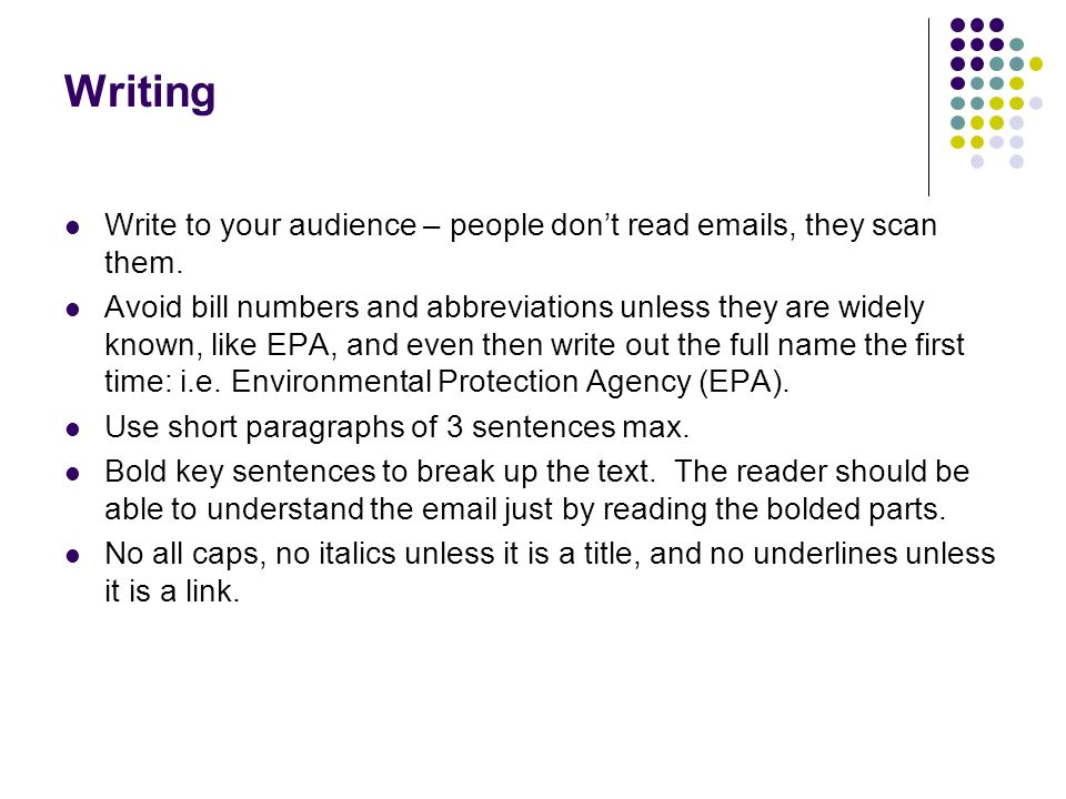 Writing Write to your audience – people dont read emails, they scan them.