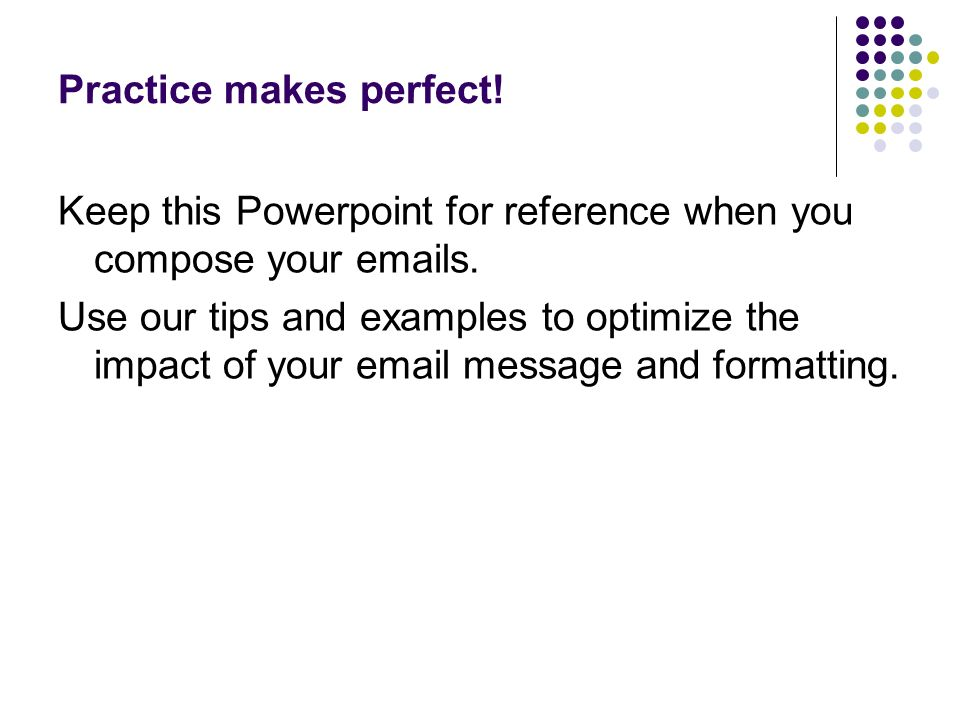 Practice makes perfect. Keep this Powerpoint for reference when you compose your emails.