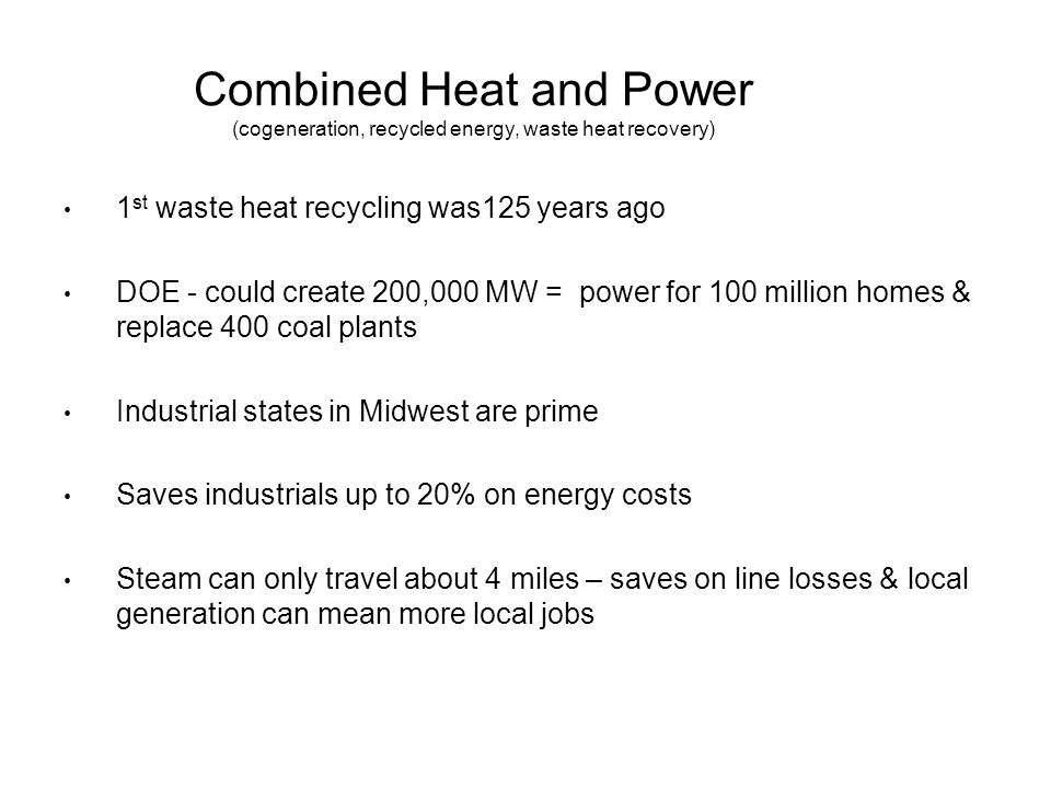 Combined Heat and Power (cogeneration, recycled energy, waste heat recovery) 1 st waste heat recycling was125 years ago DOE - could create 200,000 MW = power for 100 million homes & replace 400 coal plants Industrial states in Midwest are prime Saves industrials up to 20% on energy costs Steam can only travel about 4 miles – saves on line losses & local generation can mean more local jobs
