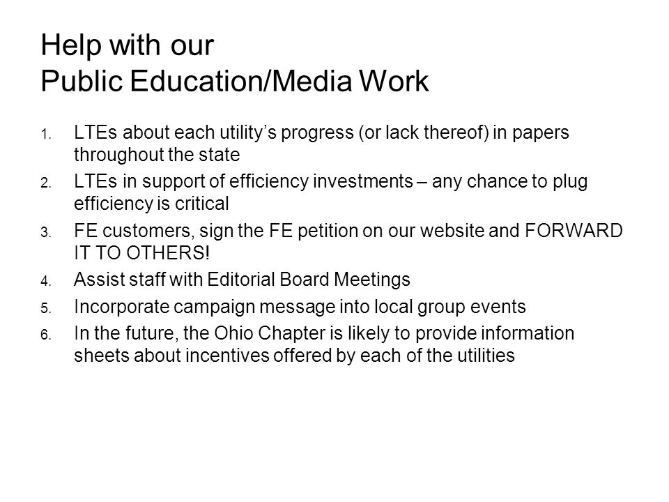Help with our Public Education/Media Work LTEs about each utilitys progress (or lack thereof) in papers throughout the state LTEs in support of efficiency investments – any chance to plug efficiency is critical FE customers, sign the FE petition on our website and FORWARD IT TO OTHERS.