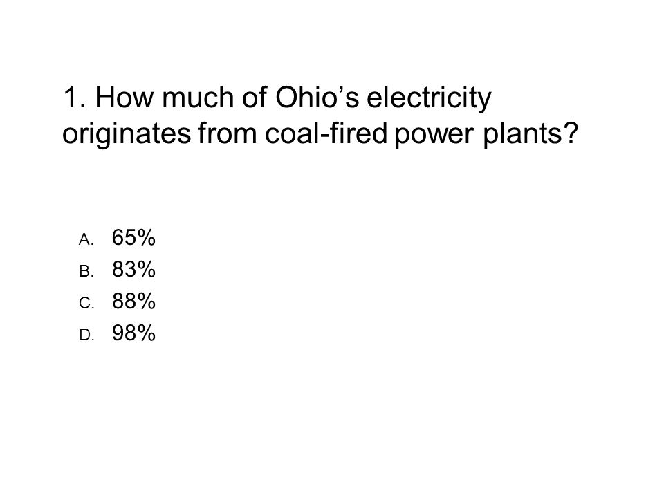 1. How much of Ohios electricity originates from coal-fired power plants 65% 83% 88% 98%