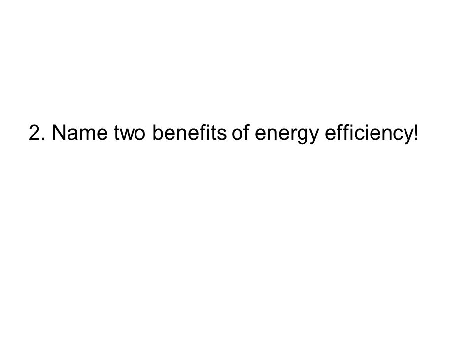 2. Name two benefits of energy efficiency!