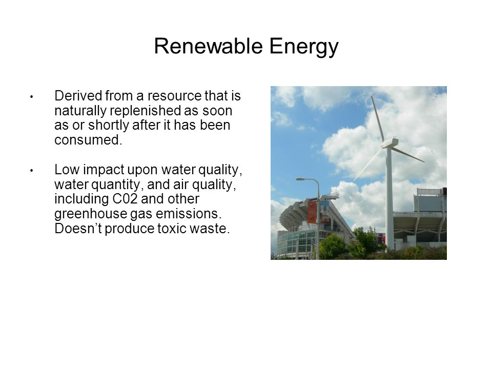 Renewable Energy Derived from a resource that is naturally replenished as soon as or shortly after it has been consumed.