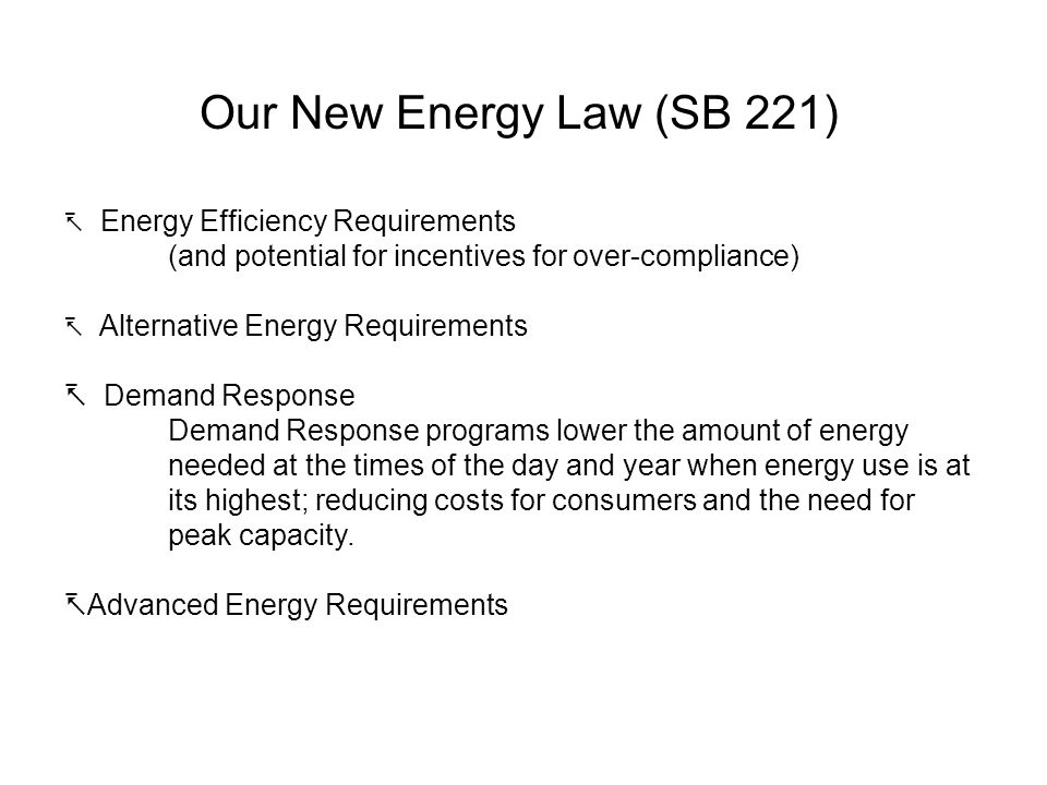 Our New Energy Law (SB 221) Energy Efficiency Requirements (and potential for incentives for over-compliance) Alternative Energy Requirements Demand Response Demand Response programs lower the amount of energy needed at the times of the day and year when energy use is at its highest; reducing costs for consumers and the need for peak capacity.