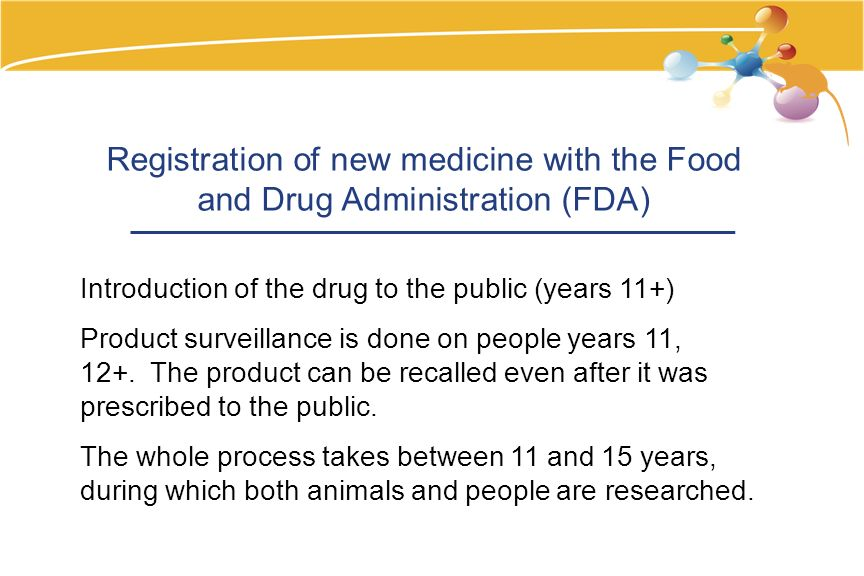 Registration of new medicine with the Food and Drug Administration (FDA) Introduction of the drug to the public (years 11+) Product surveillance is done on people years 11, 12+.