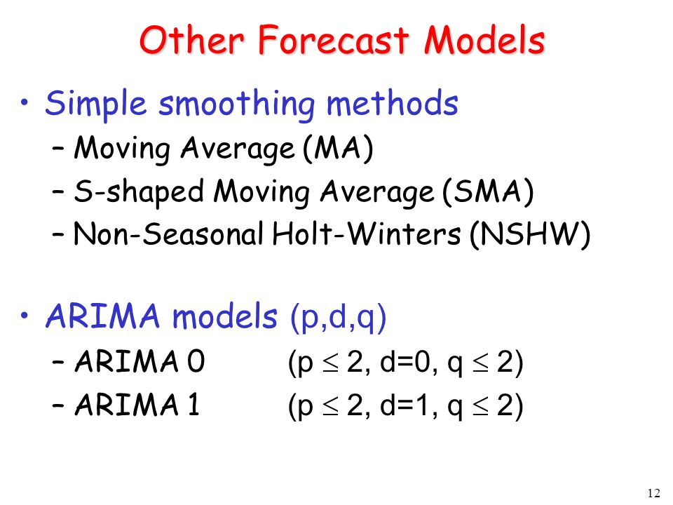 12 Other Forecast Models Simple smoothing methods –Moving Average (MA) –S-shaped Moving Average (SMA) –Non-Seasonal Holt-Winters (NSHW) ARIMA models (p,d,q) –ARIMA 0 (p 2, d=0, q 2) –ARIMA 1 (p 2, d=1, q 2)