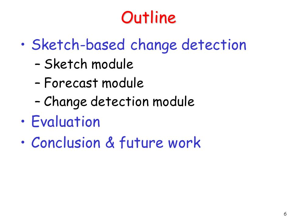 6 Outline Sketch-based change detection –Sketch module –Forecast module –Change detection module Evaluation Conclusion & future work