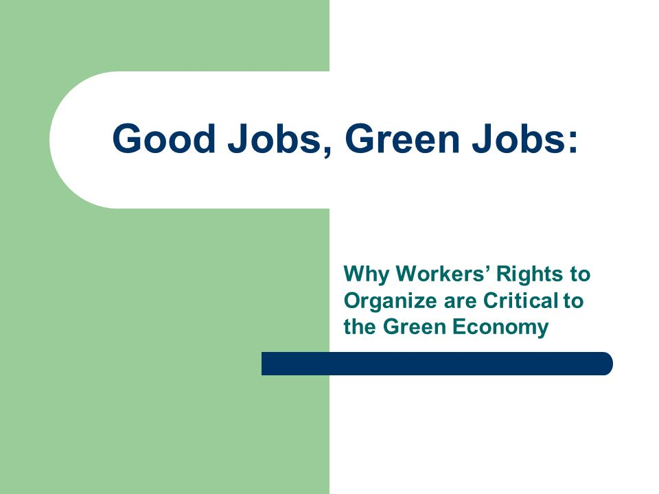 Good Jobs, Green Jobs: Why Workers Rights to Organize are Critical to the Green Economy