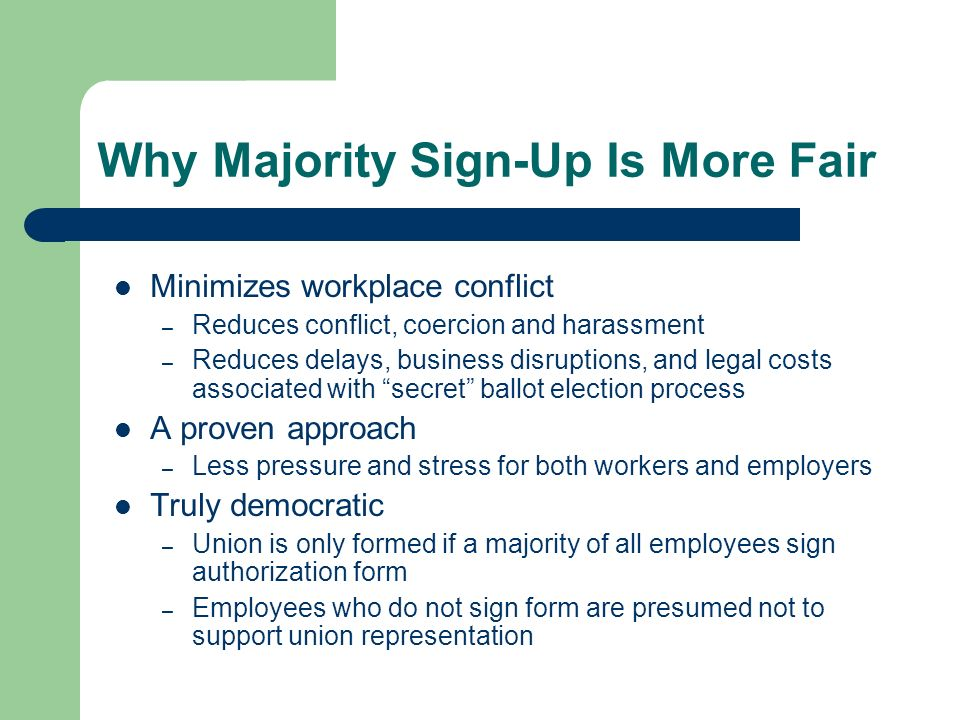 Why Majority Sign-Up Is More Fair Minimizes workplace conflict – Reduces conflict, coercion and harassment – Reduces delays, business disruptions, and legal costs associated with secret ballot election process A proven approach – Less pressure and stress for both workers and employers Truly democratic – Union is only formed if a majority of all employees sign authorization form – Employees who do not sign form are presumed not to support union representation