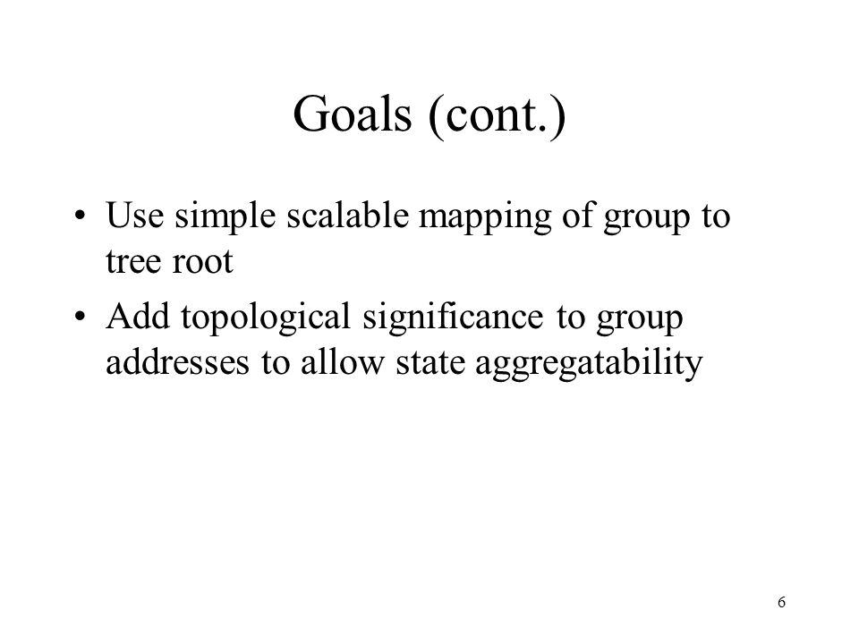 6 Goals (cont.) Use simple scalable mapping of group to tree root Add topological significance to group addresses to allow state aggregatability