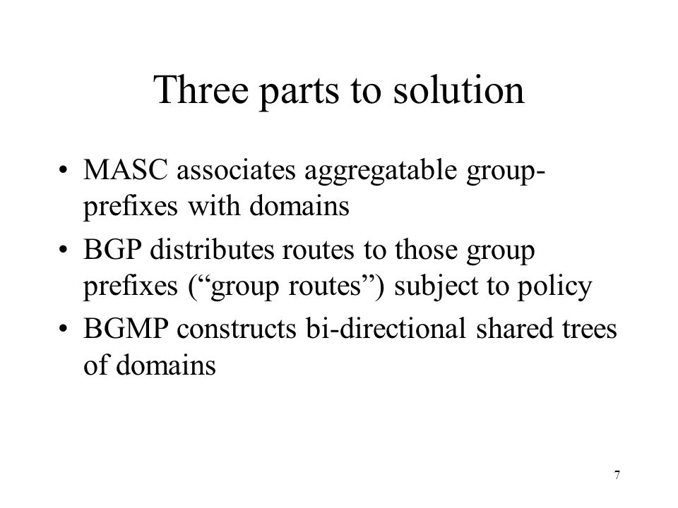 7 Three parts to solution MASC associates aggregatable group- prefixes with domains BGP distributes routes to those group prefixes (group routes) subject to policy BGMP constructs bi-directional shared trees of domains