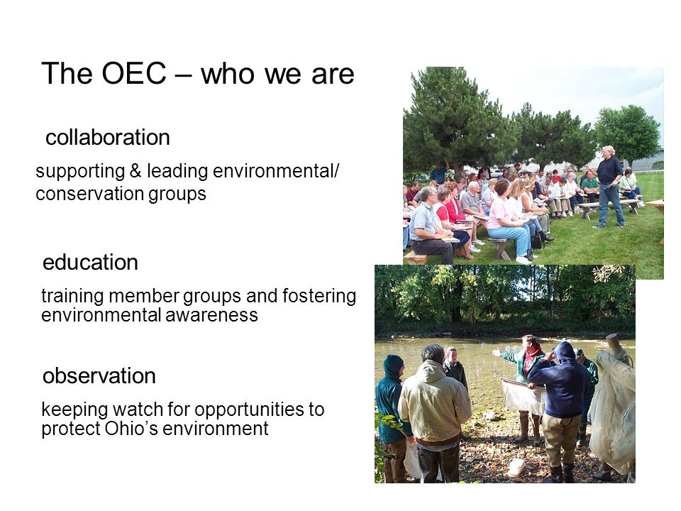 The OEC – who we are collaboration supporting & leading environmental/ conservation groups education training member groups and fostering environmental awareness observation keeping watch for opportunities to protect Ohios environment