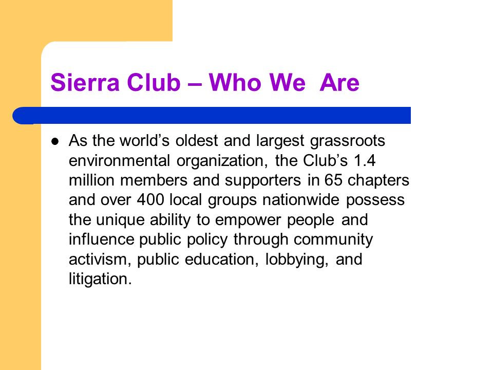 Sierra Club – Who We Are As the worlds oldest and largest grassroots environmental organization, the Clubs 1.4 million members and supporters in 65 chapters and over 400 local groups nationwide possess the unique ability to empower people and influence public policy through community activism, public education, lobbying, and litigation.