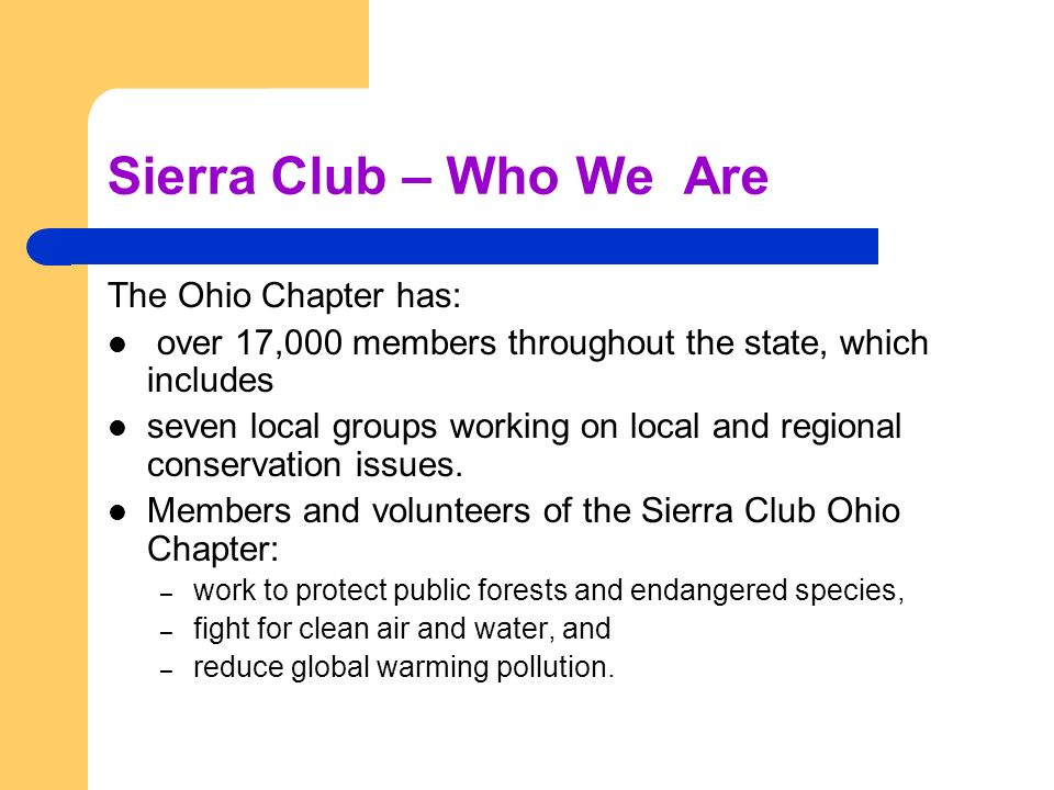 Sierra Club – Who We Are The Ohio Chapter has: over 17,000 members throughout the state, which includes seven local groups working on local and regional conservation issues.