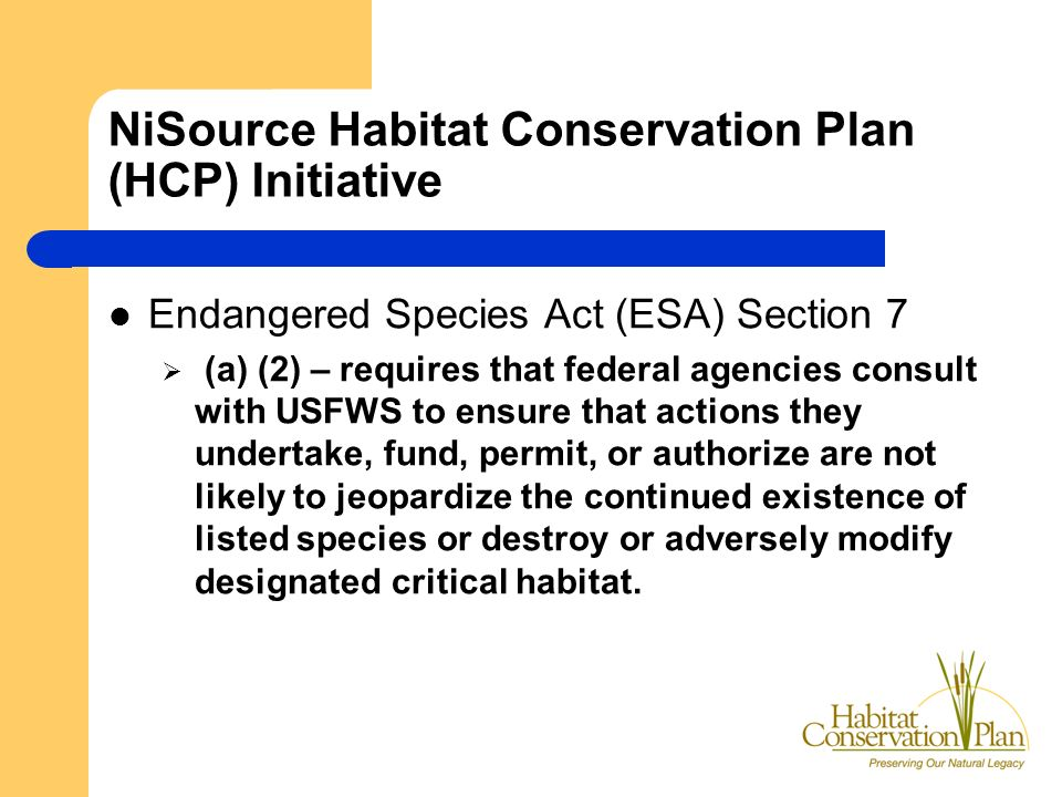 NiSource Habitat Conservation Plan (HCP) Initiative Endangered Species Act (ESA) Section 7 (a) (2) – requires that federal agencies consult with USFWS to ensure that actions they undertake, fund, permit, or authorize are not likely to jeopardize the continued existence of listed species or destroy or adversely modify designated critical habitat.