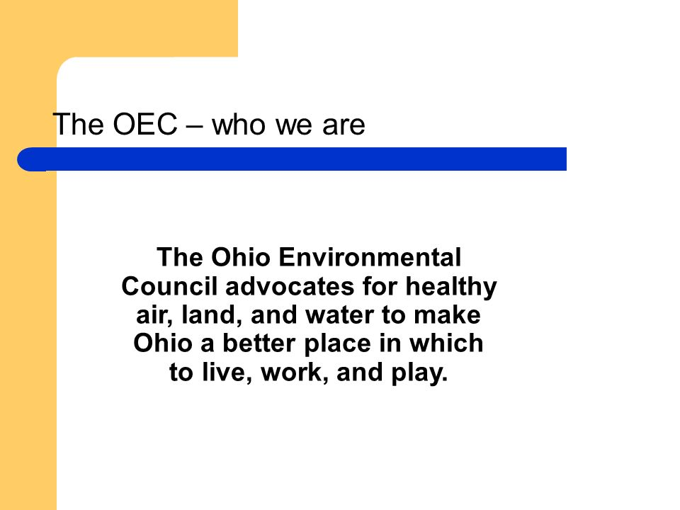 The OEC – who we are The Ohio Environmental Council advocates for healthy air, land, and water to make Ohio a better place in which to live, work, and play.
