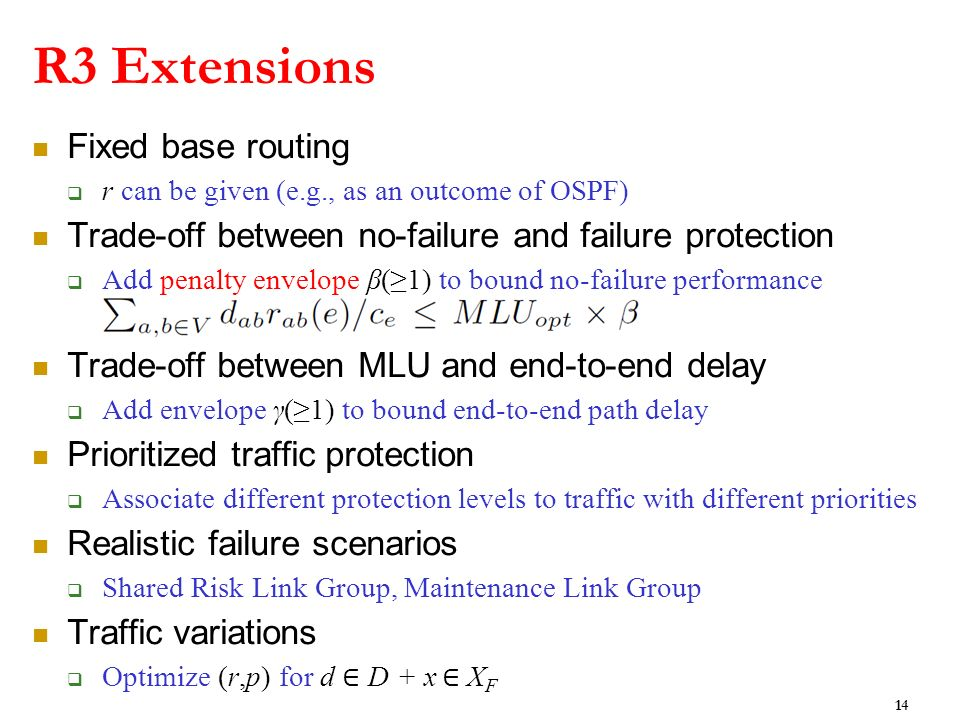 R3 Extensions Fixed base routing r can be given (e.g., as an outcome of OSPF) Trade-off between no-failure and failure protection Add penalty envelope β(1) to bound no-failure performance Trade-off between MLU and end-to-end delay Add envelope γ(1) to bound end-to-end path delay Prioritized traffic protection Associate different protection levels to traffic with different priorities Realistic failure scenarios Shared Risk Link Group, Maintenance Link Group Traffic variations Optimize (r,p) for d D + x X F 14