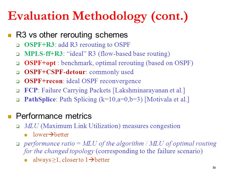 Evaluation Methodology (cont.) R3 vs other rerouting schemes OSPF+R3: add R3 rerouting to OSPF MPLS-ff+R3: ideal R3 (flow-based base routing) OSPF+opt : benchmark, optimal rerouting (based on OSPF) OSPF+CSPF-detour: commonly used OSPF+recon: ideal OSPF reconvergence FCP: Failure Carrying Packets [Lakshminarayanan et al.] PathSplice: Path Splicing (k=10,a=0,b=3) [Motivala et al.] Performance metrics MLU (Maximum Link Utilization) measures congestion lower better performance ratio = MLU of the algorithm / MLU of optimal routing for the changed topology (corresponding to the failure scenario) always 1, closer to 1 better 16