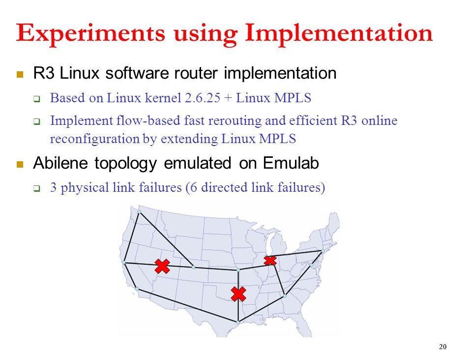 Experiments using Implementation R3 Linux software router implementation Based on Linux kernel 2.6.25 + Linux MPLS Implement flow-based fast rerouting and efficient R3 online reconfiguration by extending Linux MPLS Abilene topology emulated on Emulab 3 physical link failures (6 directed link failures) 20