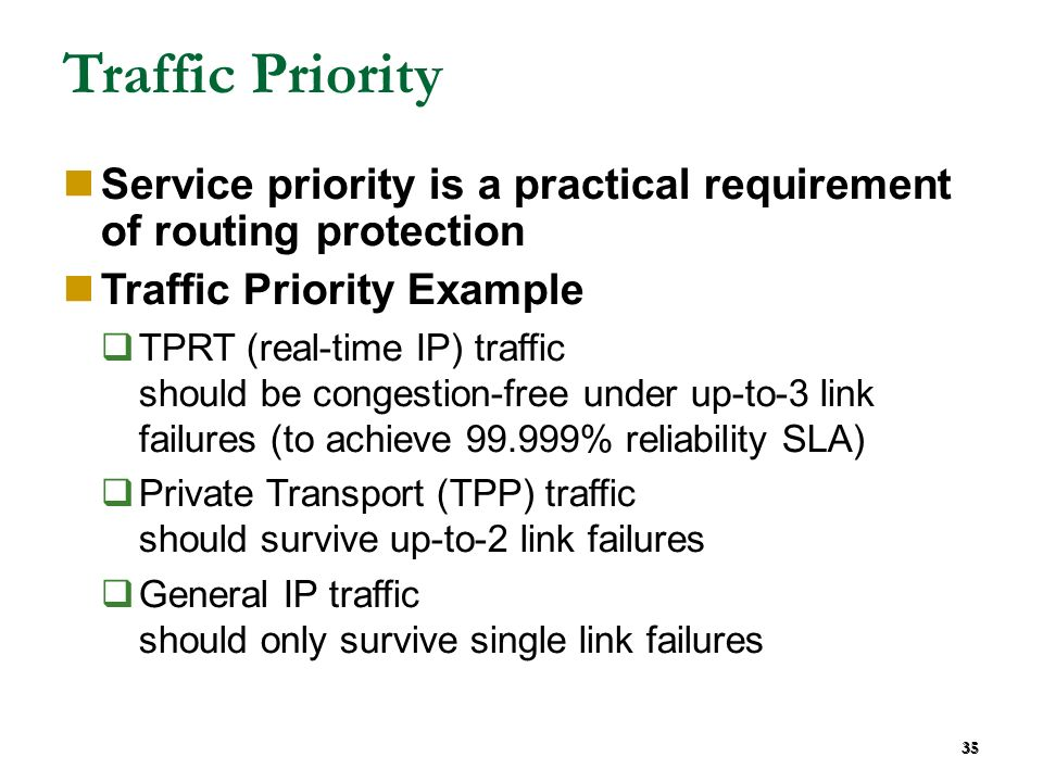 35 Traffic Priority Service priority is a practical requirement of routing protection Traffic Priority Example TPRT (real-time IP) traffic should be congestion-free under up-to-3 link failures (to achieve 99.999% reliability SLA) Private Transport (TPP) traffic should survive up-to-2 link failures General IP traffic should only survive single link failures 35