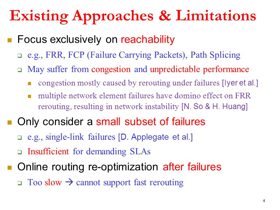 Focus exclusively on reachability e.g., FRR, FCP (Failure Carrying Packets), Path Splicing May suffer from congestion and unpredictable performance congestion mostly caused by rerouting under failures [Iyer et al.] multiple network element failures have domino effect on FRR rerouting, resulting in network instability [N.