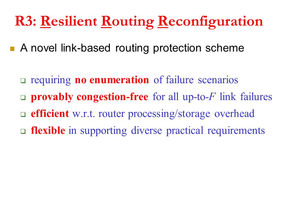 R3: Resilient Routing Reconfiguration A novel link-based routing protection scheme requiring no enumeration of failure scenarios provably congestion-free for all up-to-F link failures efficient w.r.t.