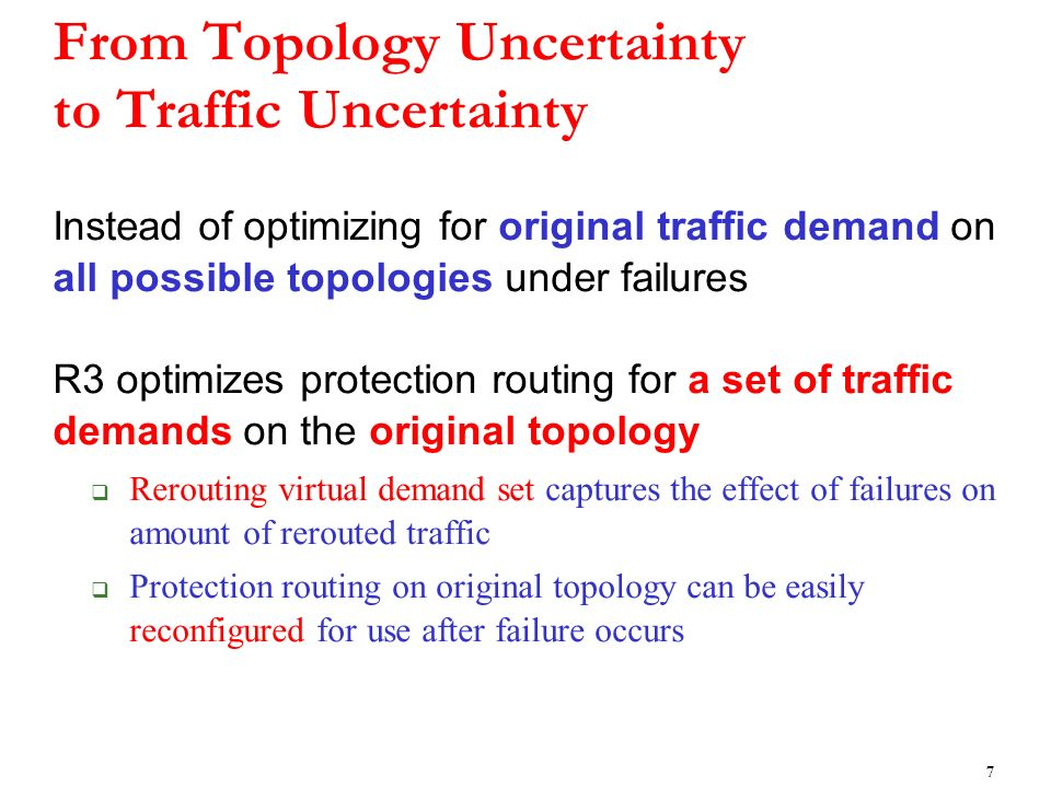 From Topology Uncertainty to Traffic Uncertainty Instead of optimizing for original traffic demand on all possible topologies under failures R3 optimizes protection routing for a set of traffic demands on the original topology Rerouting virtual demand set captures the effect of failures on amount of rerouted traffic Protection routing on original topology can be easily reconfigured for use after failure occurs 7