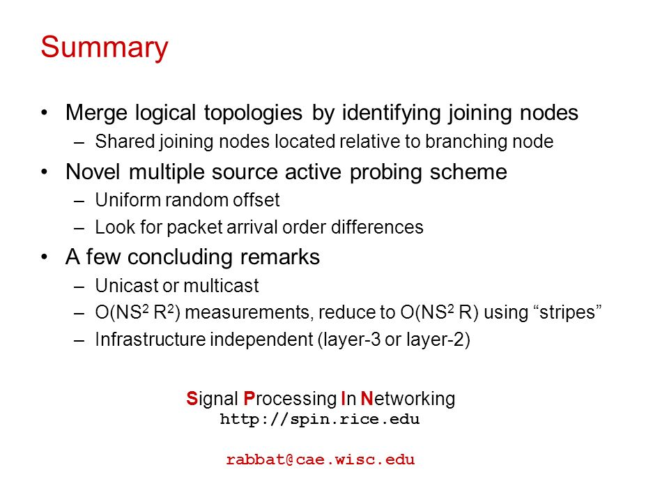 Summary Merge logical topologies by identifying joining nodes –Shared joining nodes located relative to branching node Novel multiple source active probing scheme –Uniform random offset –Look for packet arrival order differences A few concluding remarks –Unicast or multicast –O(NS 2 R 2 ) measurements, reduce to O(NS 2 R) using stripes –Infrastructure independent (layer-3 or layer-2) Signal Processing In Networking http://spin.rice.edu rabbat@cae.wisc.edu