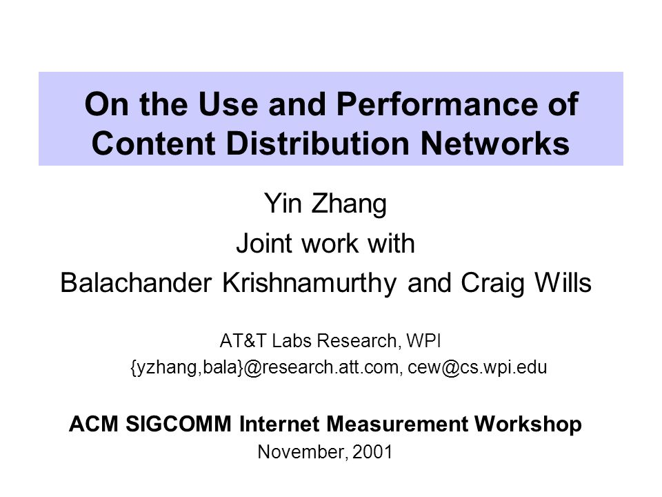 On the Use and Performance of Content Distribution Networks Yin Zhang Joint work with Balachander Krishnamurthy and Craig Wills AT&T Labs Research, WPI {yzhang,bala}@research.att.com, cew@cs.wpi.edu ACM SIGCOMM Internet Measurement Workshop November, 2001