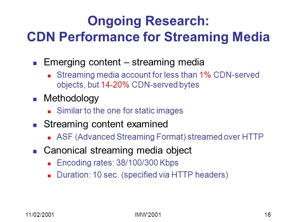 11/02/2001IMW 200116 Ongoing Research: CDN Performance for Streaming Media Emerging content – streaming media Streaming media account for less than 1% CDN-served objects, but 14-20% CDN-served bytes Methodology Similar to the one for static images Streaming content examined ASF (Advanced Streaming Format) streamed over HTTP Canonical streaming media object Encoding rates: 38/100/300 Kbps Duration: 10 sec.