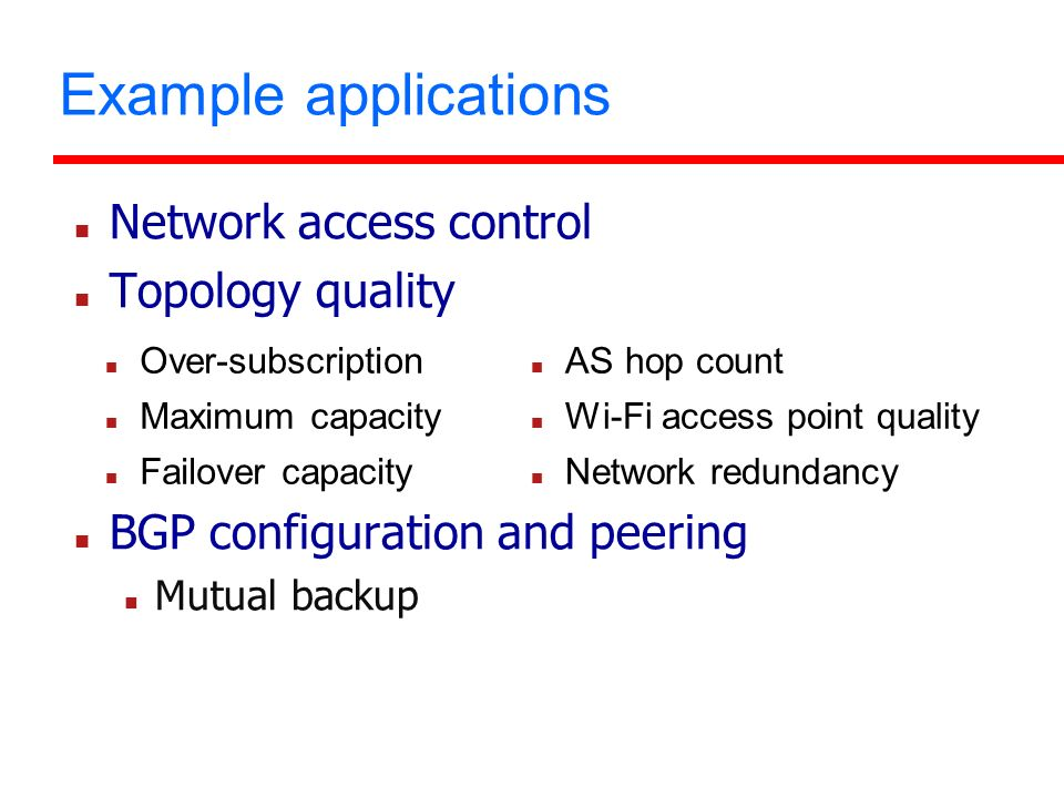 Example applications Network access control Topology quality BGP configuration and peering Mutual backup Over-subscription Maximum capacity Failover capacity AS hop count Wi-Fi access point quality Network redundancy