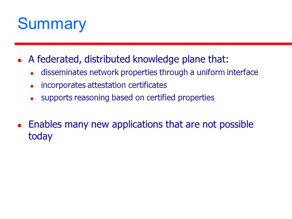 Summary A federated, distributed knowledge plane that: disseminates network properties through a uniform interface incorporates attestation certificates supports reasoning based on certified properties Enables many new applications that are not possible today