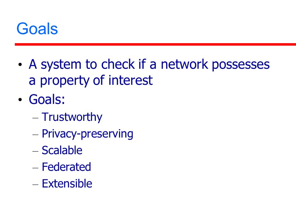 Goals A system to check if a network possesses a property of interest Goals: – Trustworthy – Privacy-preserving – Scalable – Federated – Extensible