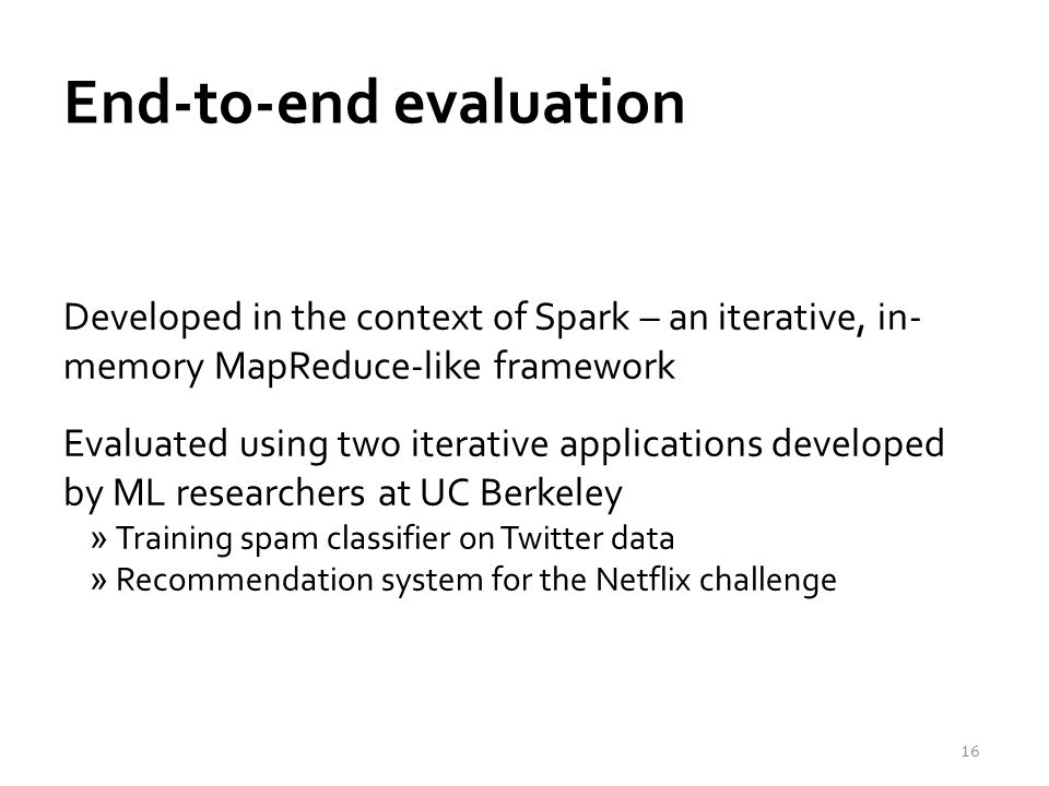 End-to-end evaluation Developed in the context of Spark – an iterative, in- memory MapReduce-like framework Evaluated using two iterative applications developed by ML researchers at UC Berkeley »Training spam classifier on Twitter data »Recommendation system for the Netflix challenge 16