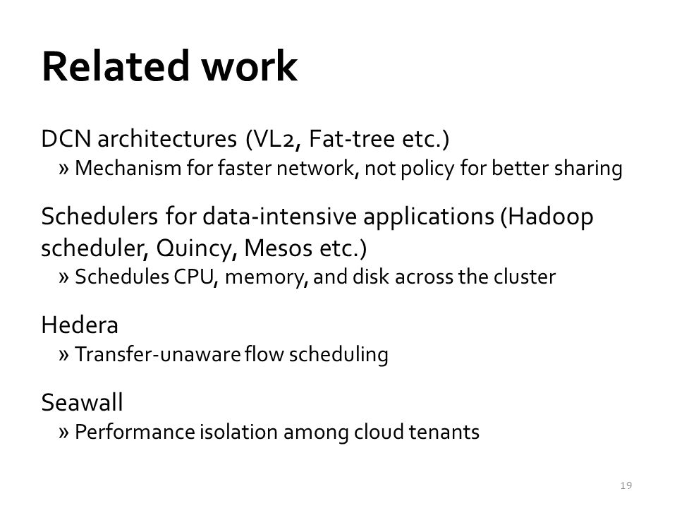 Related work DCN architectures (VL2, Fat-tree etc.) »Mechanism for faster network, not policy for better sharing Schedulers for data-intensive applications (Hadoop scheduler, Quincy, Mesos etc.) »Schedules CPU, memory, and disk across the cluster Hedera »Transfer-unaware flow scheduling Seawall »Performance isolation among cloud tenants 19