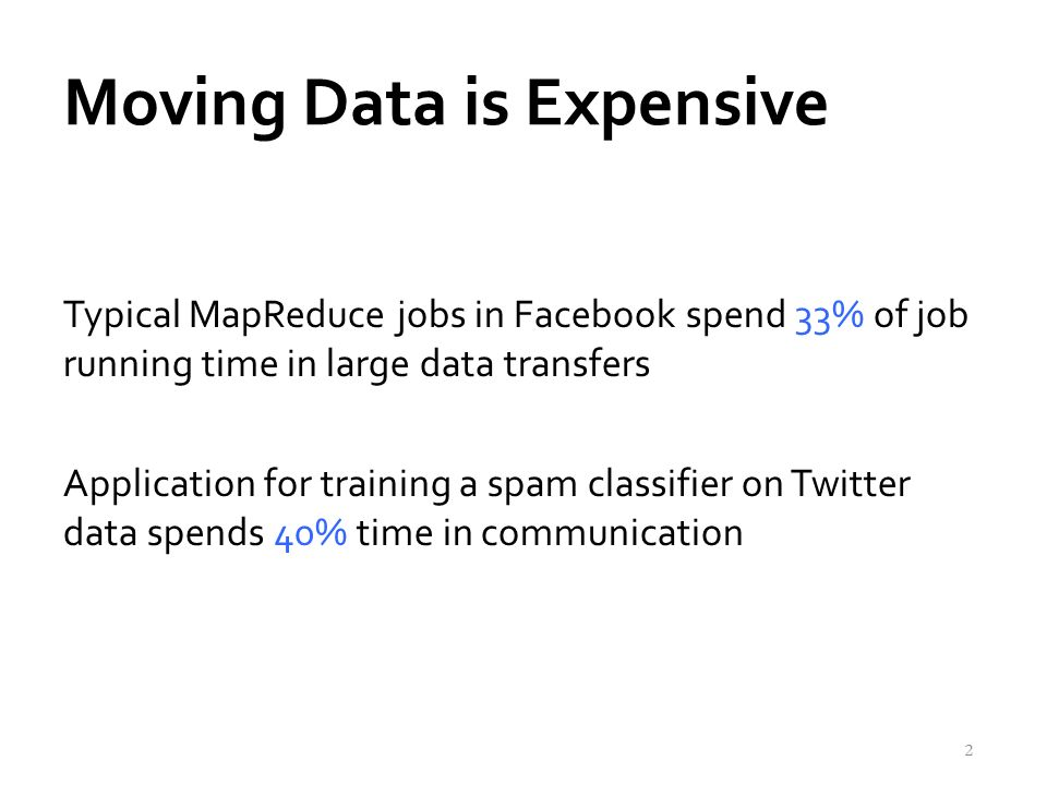Moving Data is Expensive Typical MapReduce jobs in Facebook spend 33% of job running time in large data transfers Application for training a spam classifier on Twitter data spends 40% time in communication 2