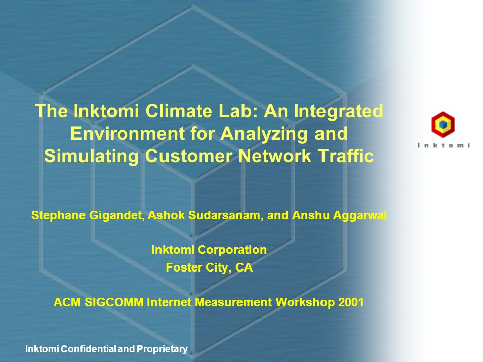 Inktomi Confidential and Proprietary The Inktomi Climate Lab: An Integrated Environment for Analyzing and Simulating Customer Network Traffic Stephane Gigandet, Ashok Sudarsanam, and Anshu Aggarwal Inktomi Corporation Foster City, CA ACM SIGCOMM Internet Measurement Workshop 2001