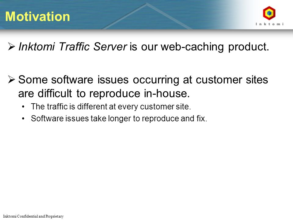 Inktomi Confidential and Proprietary Motivation Inktomi Traffic Server is our web-caching product.