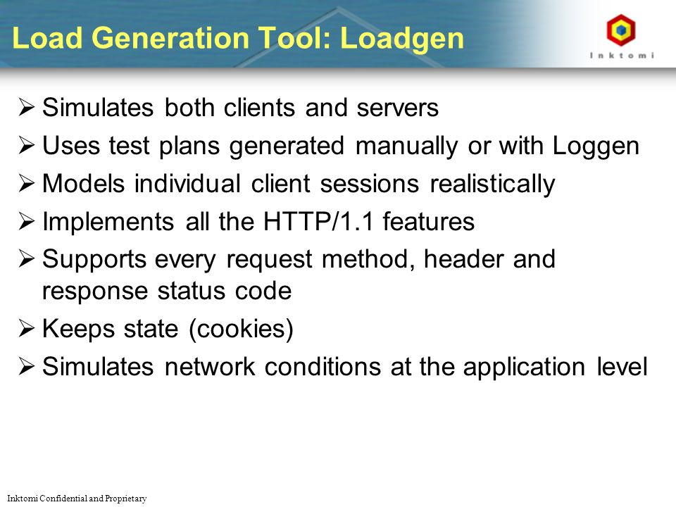 Inktomi Confidential and Proprietary Load Generation Tool: Loadgen Simulates both clients and servers Uses test plans generated manually or with Loggen Models individual client sessions realistically Implements all the HTTP/1.1 features Supports every request method, header and response status code Keeps state (cookies) Simulates network conditions at the application level