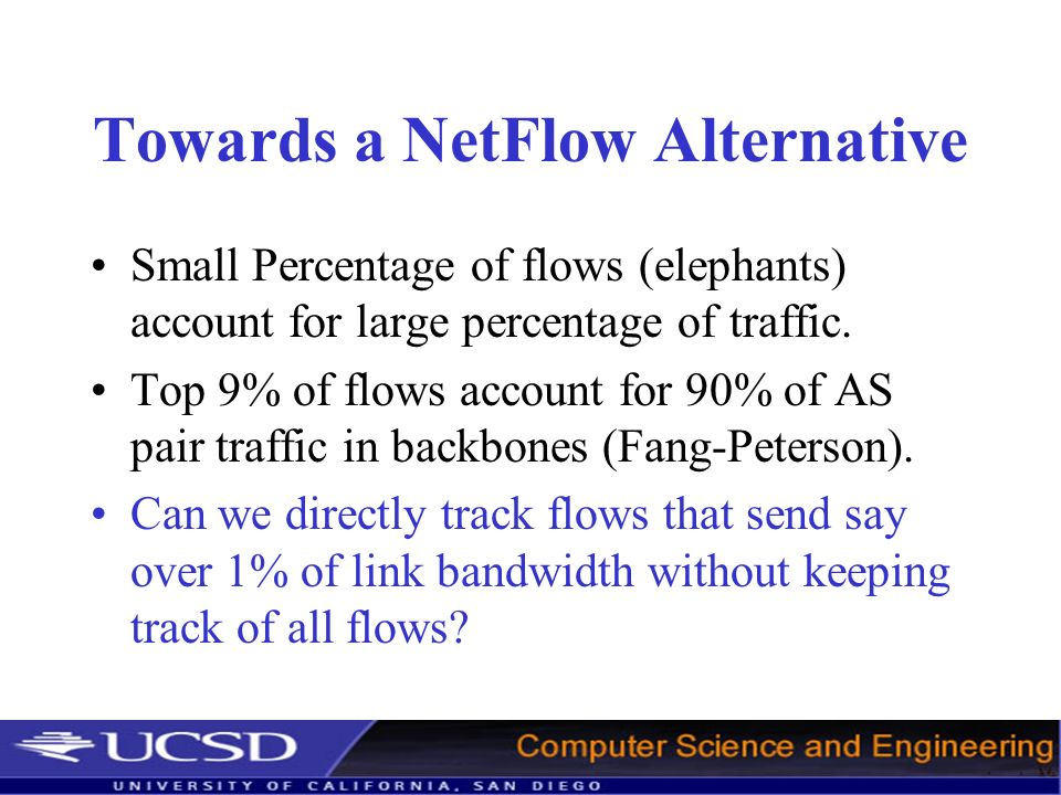 Towards a NetFlow Alternative Small Percentage of flows (elephants) account for large percentage of traffic.