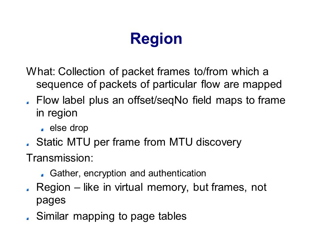 Region What: Collection of packet frames to/from which a sequence of packets of particular flow are mapped Flow label plus an offset/seqNo field maps to frame in region else drop Static MTU per frame from MTU discovery Transmission: Gather, encryption and authentication Region – like in virtual memory, but frames, not pages Similar mapping to page tables