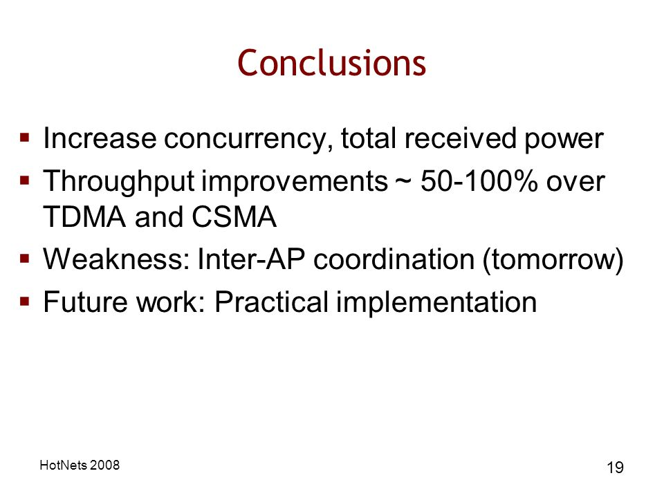 HotNets 2008 19 Conclusions Increase concurrency, total received power Throughput improvements ~ 50-100% over TDMA and CSMA Weakness: Inter-AP coordination (tomorrow) Future work: Practical implementation