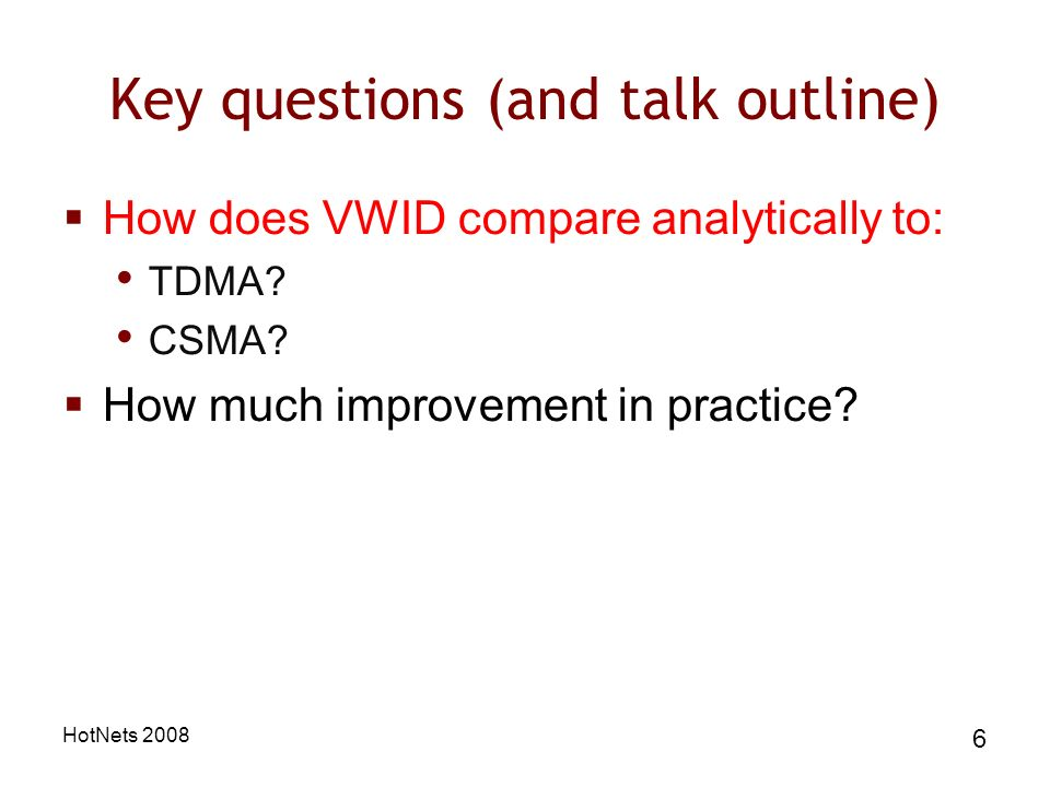 HotNets 2008 6 Key questions (and talk outline) How does VWID compare analytically to: TDMA.