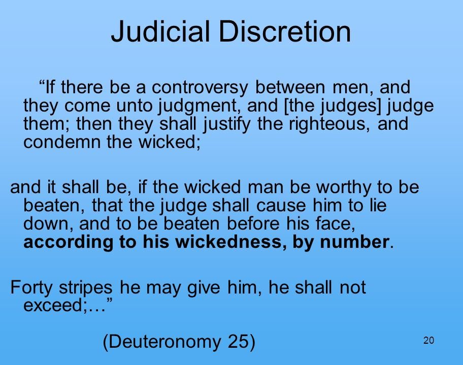20 Judicial Discretion If there be a controversy between men, and they come unto judgment, and [the judges] judge them; then they shall justify the righteous, and condemn the wicked; and it shall be, if the wicked man be worthy to be beaten, that the judge shall cause him to lie down, and to be beaten before his face, according to his wickedness, by number.